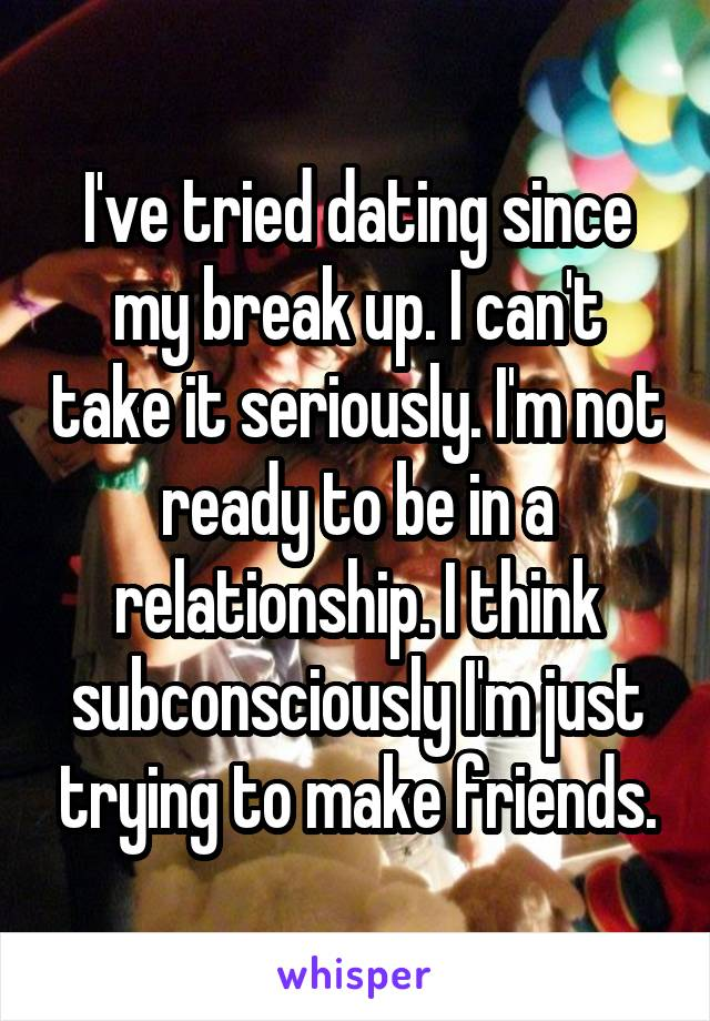 I've tried dating since my break up. I can't take it seriously. I'm not ready to be in a relationship. I think subconsciously I'm just trying to make friends.