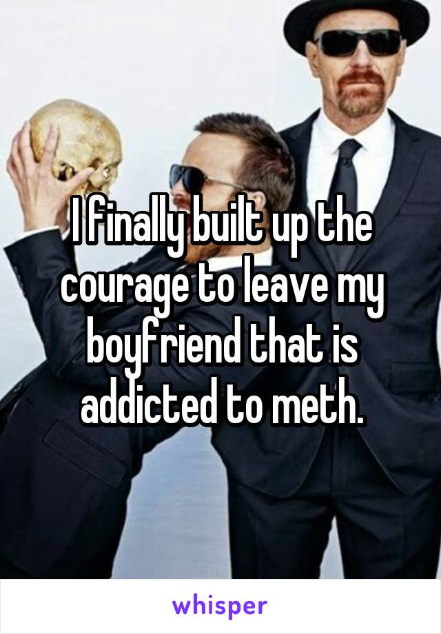 I finally built up the courage to leave my boyfriend that is addicted to meth.