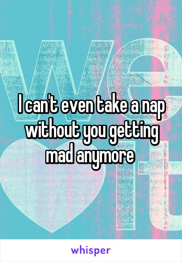 I can't even take a nap without you getting mad anymore