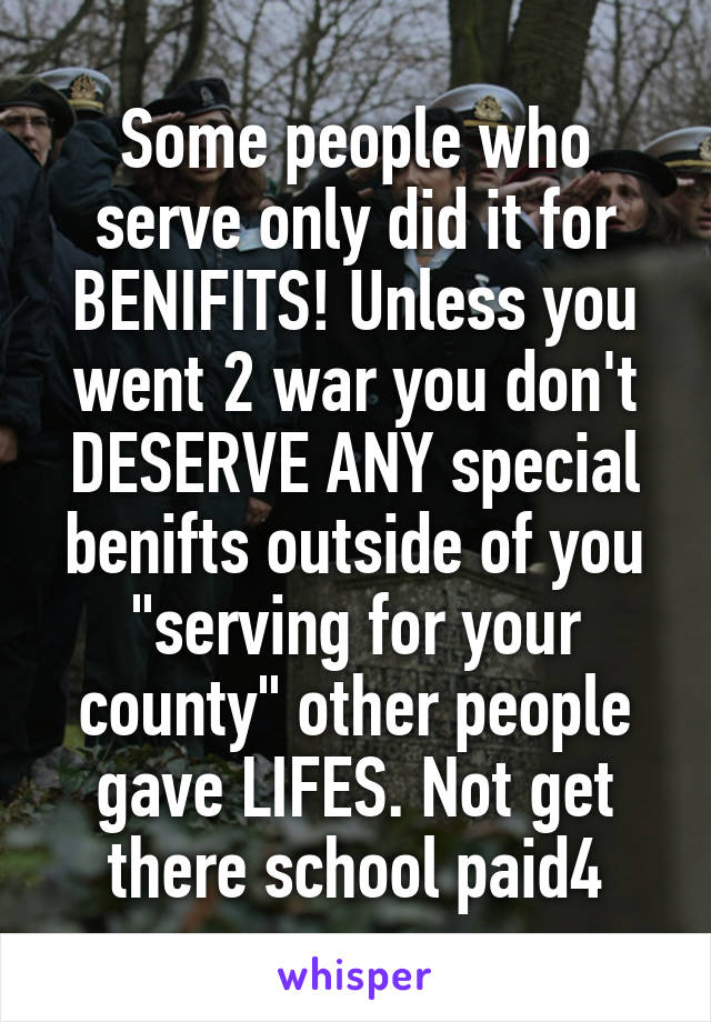 """Some people who serve only did it for BENIFITS! Unless you went 2 war you don't DESERVE ANY special benifts outside of you """"serving for your county"""" other people gave LIFES. Not get there school paid4"""