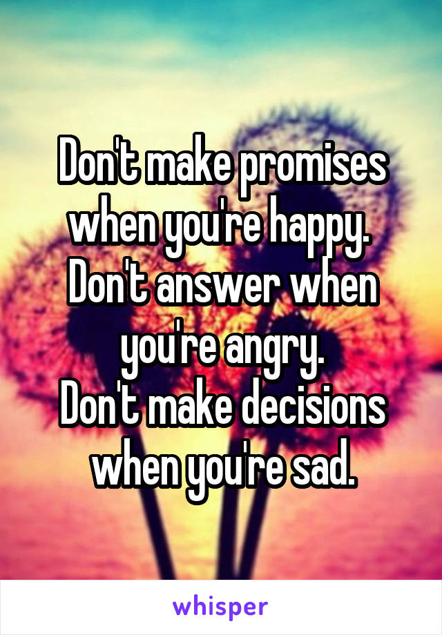 Don't make promises when you're happy.  Don't answer when you're angry. Don't make decisions when you're sad.