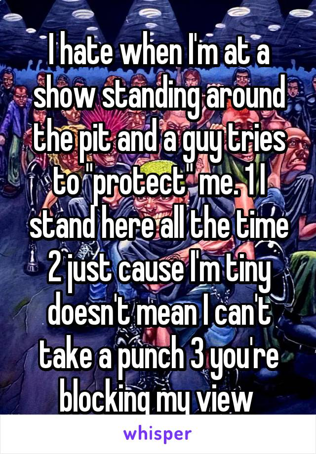 """I hate when I'm at a show standing around the pit and a guy tries to """"protect"""" me. 1 I stand here all the time 2 just cause I'm tiny doesn't mean I can't take a punch 3 you're blocking my view"""