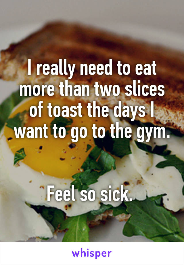 I really need to eat more than two slices of toast the days I want to go to the gym.   Feel so sick.