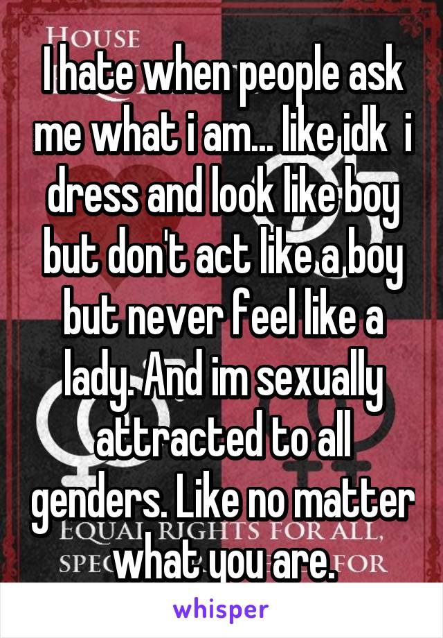 I hate when people ask me what i am... like idk  i dress and look like boy but don't act like a boy but never feel like a lady. And im sexually attracted to all genders. Like no matter what you are.