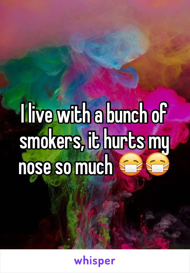 I live with a bunch of smokers, it hurts my nose so much 😷😷