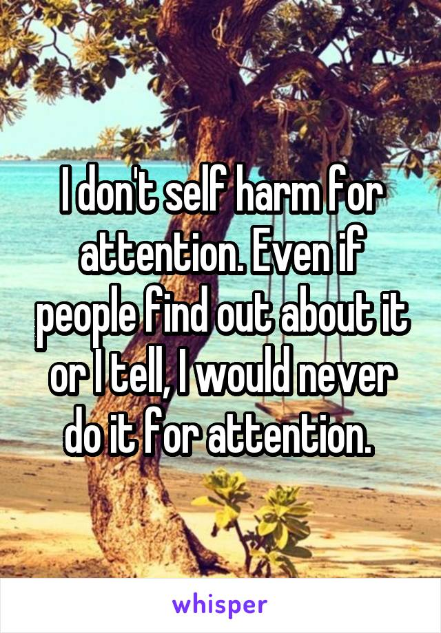I don't self harm for attention. Even if people find out about it or I tell, I would never do it for attention.