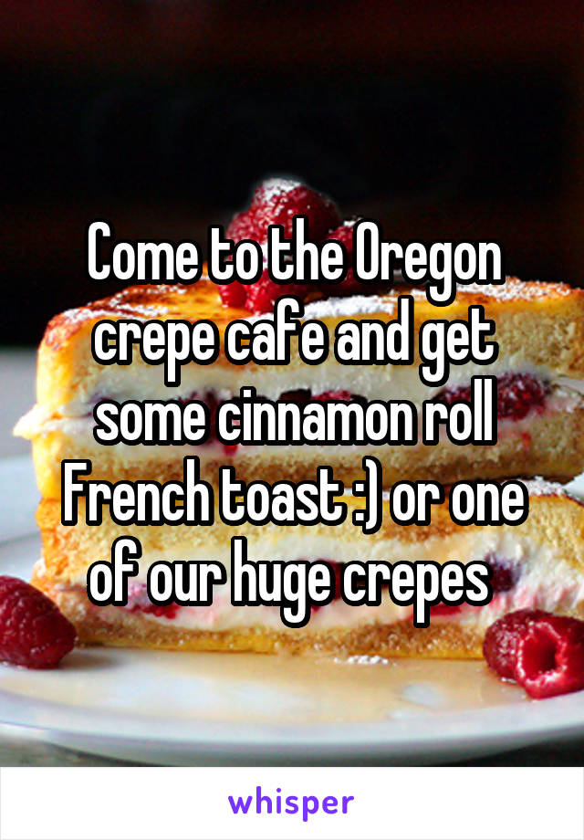 Come to the Oregon crepe cafe and get some cinnamon roll French toast :) or one of our huge crepes