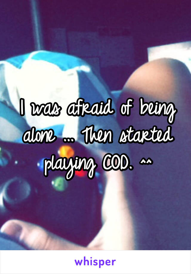 I was afraid of being alone ... Then started playing COD. ^^