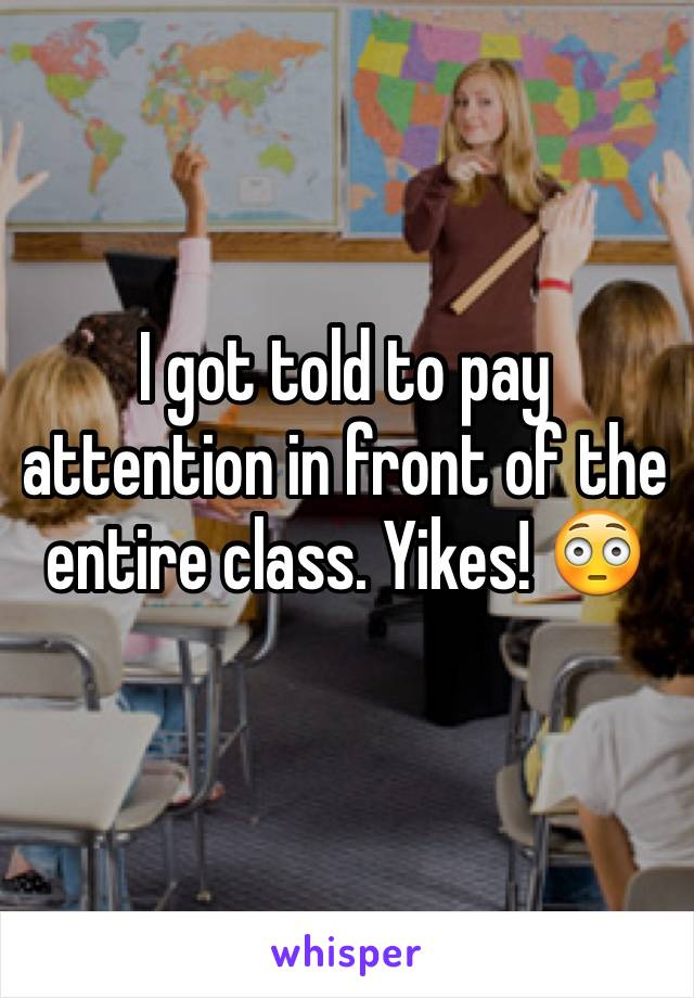 I got told to pay attention in front of the entire class. Yikes! 😳