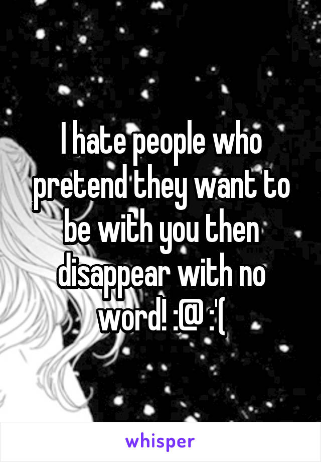 I hate people who pretend they want to be with you then disappear with no word! :@ :'(