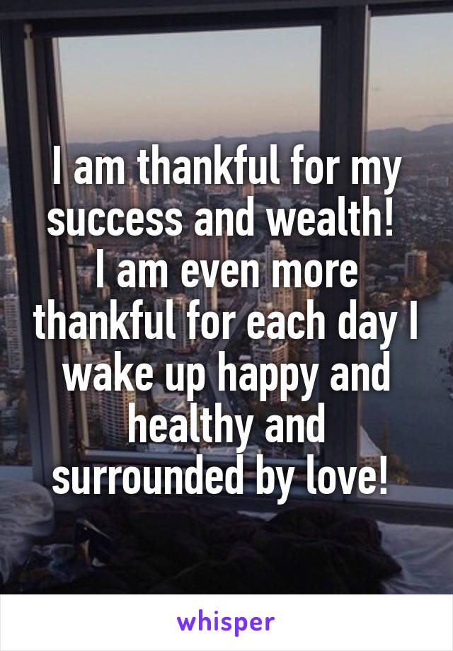 I am thankful for my success and wealth!  I am even more thankful for each day I wake up happy and healthy and surrounded by love!