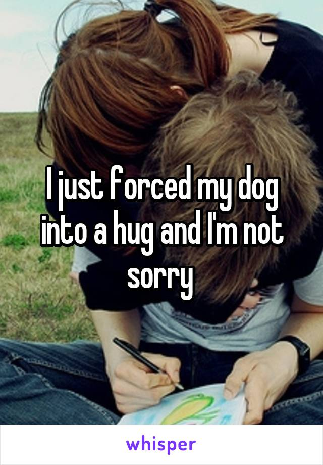 I just forced my dog into a hug and I'm not sorry