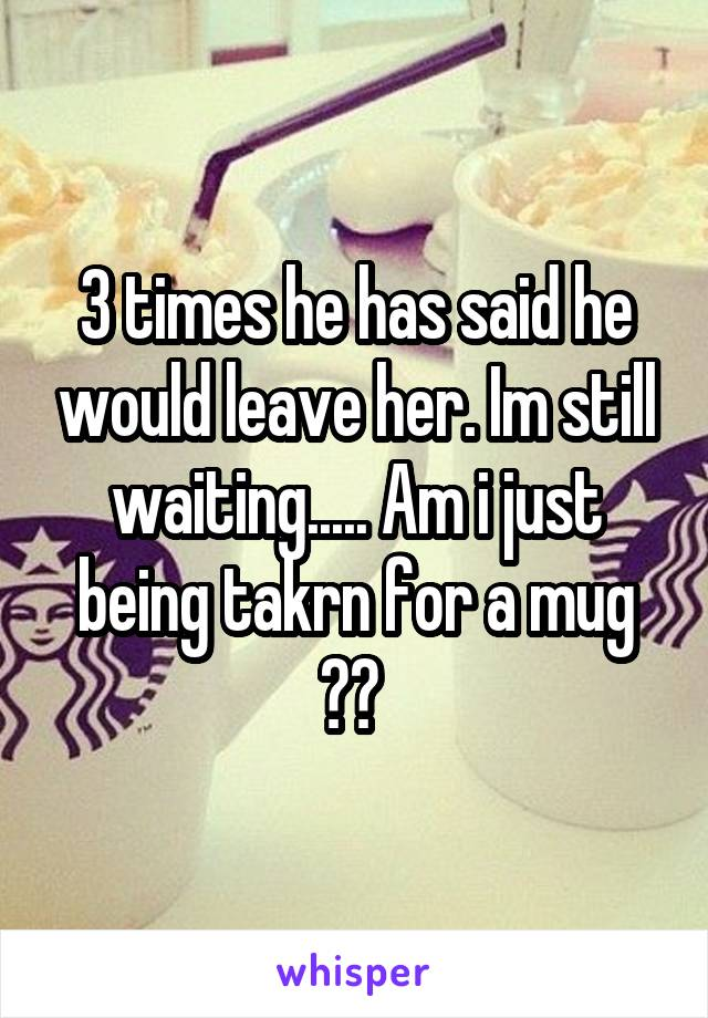 3 times he has said he would leave her. Im still waiting..... Am i just being takrn for a mug ??