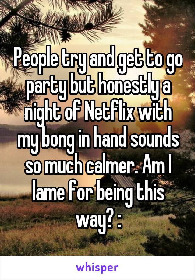 People try and get to go party but honestly a night of Netflix with my bong in hand sounds so much calmer. Am I lame for being this way? :\