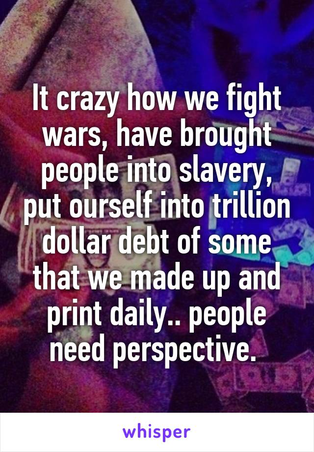 It crazy how we fight wars, have brought people into slavery, put ourself into trillion dollar debt of some that we made up and print daily.. people need perspective.