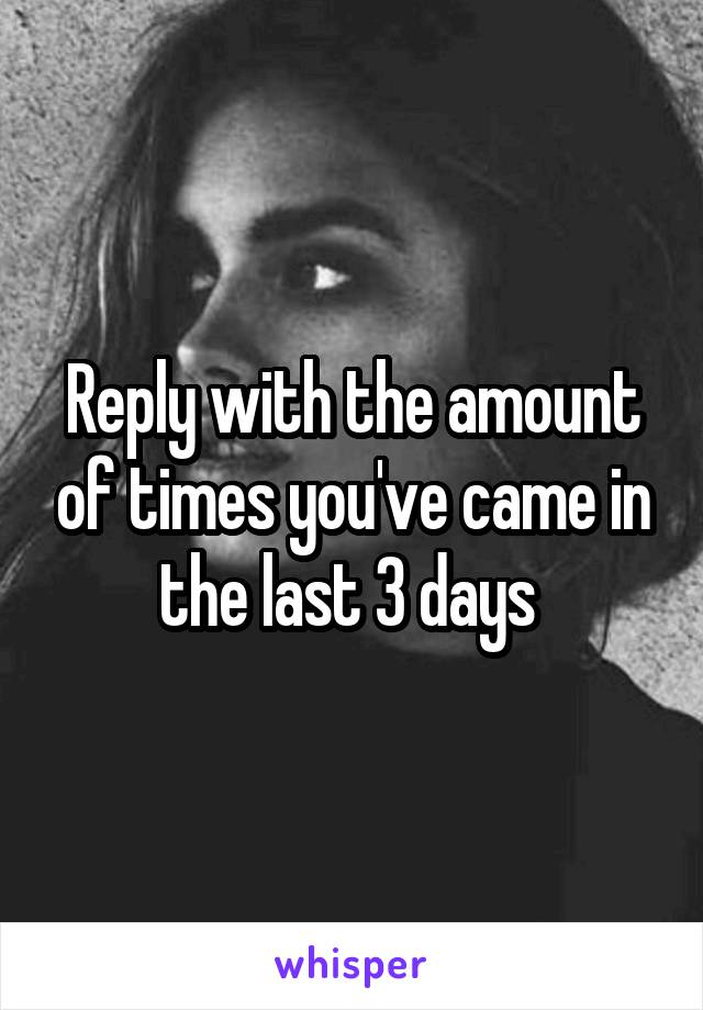 Reply with the amount of times you've came in the last 3 days
