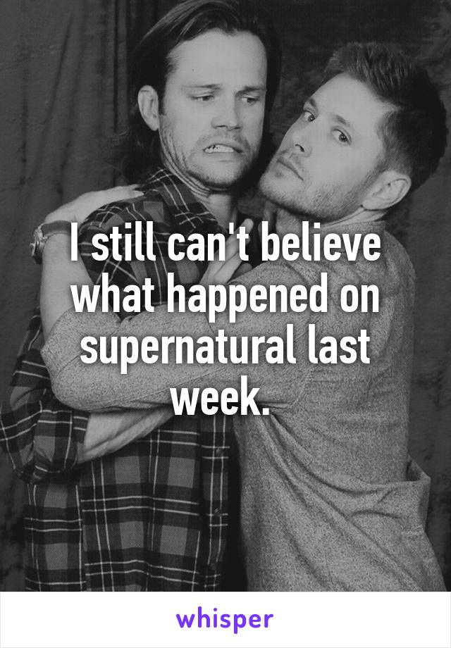 I still can't believe what happened on supernatural last week.