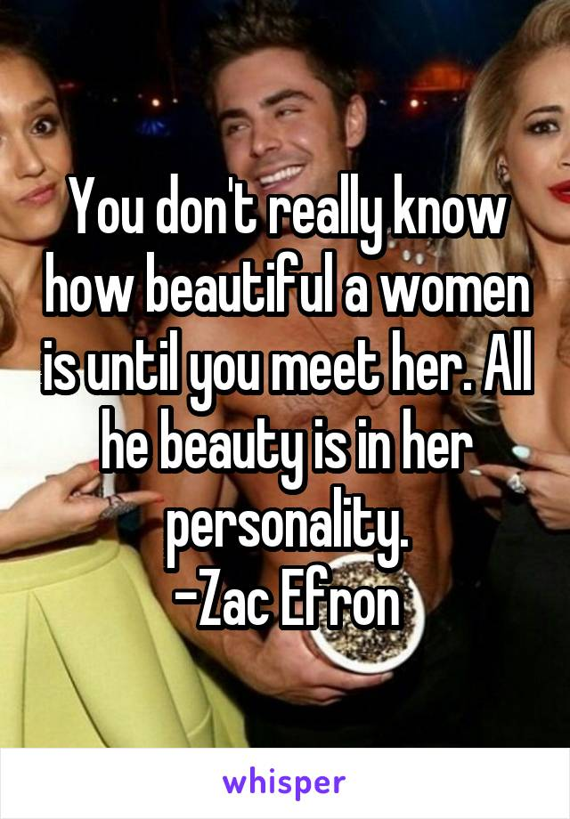 You don't really know how beautiful a women is until you meet her. All he beauty is in her personality. -Zac Efron