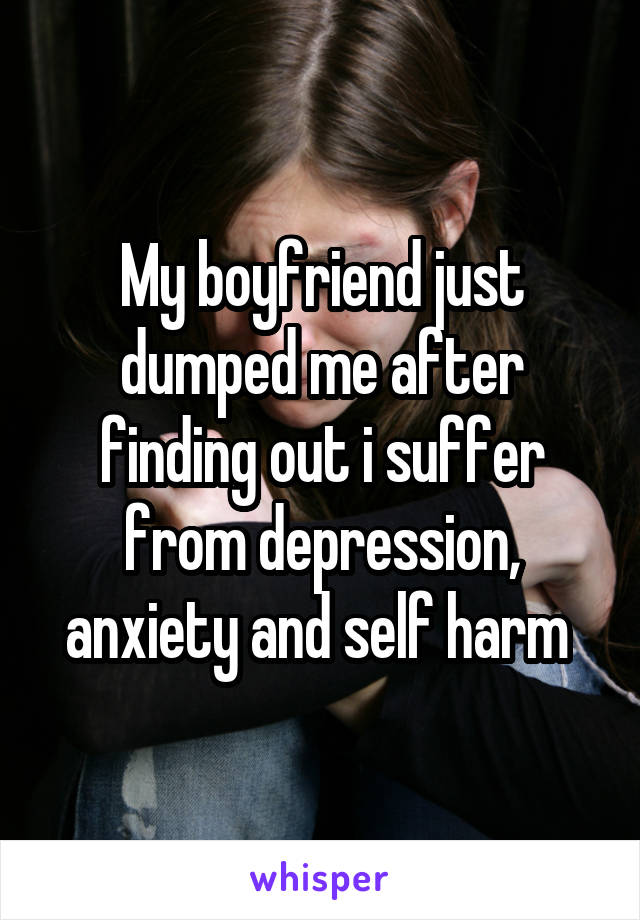 My boyfriend just dumped me after finding out i suffer from depression, anxiety and self harm