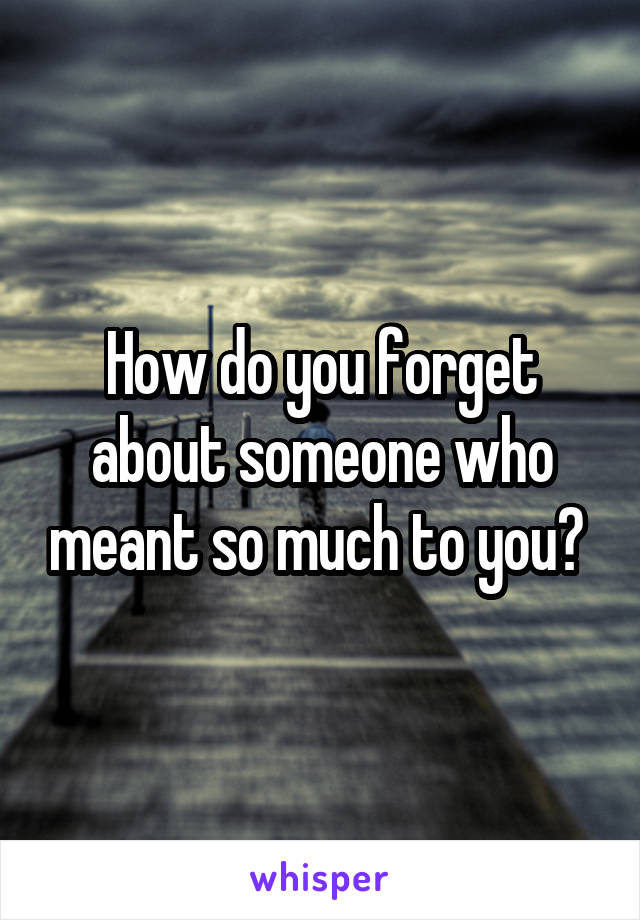 How do you forget about someone who meant so much to you?