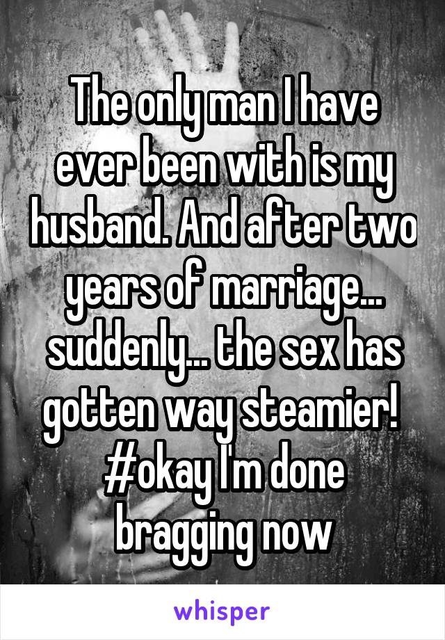 The only man I have ever been with is my husband. And after two years of marriage... suddenly... the sex has gotten way steamier!  #okay I'm done bragging now