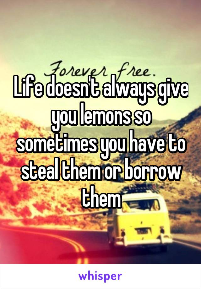 Life doesn't always give you lemons so sometimes you have to steal them or borrow them