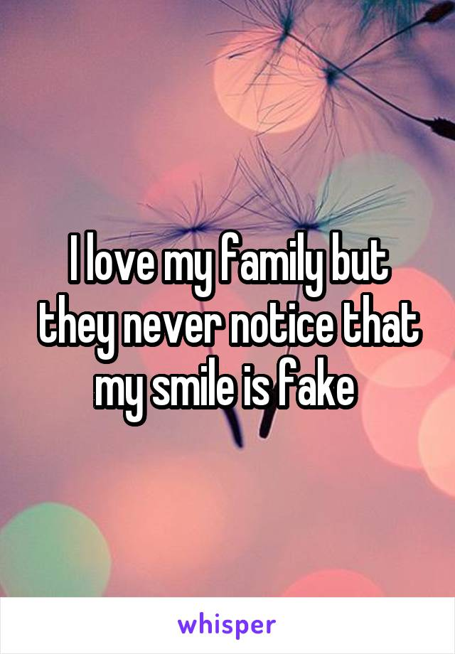 I love my family but they never notice that my smile is fake