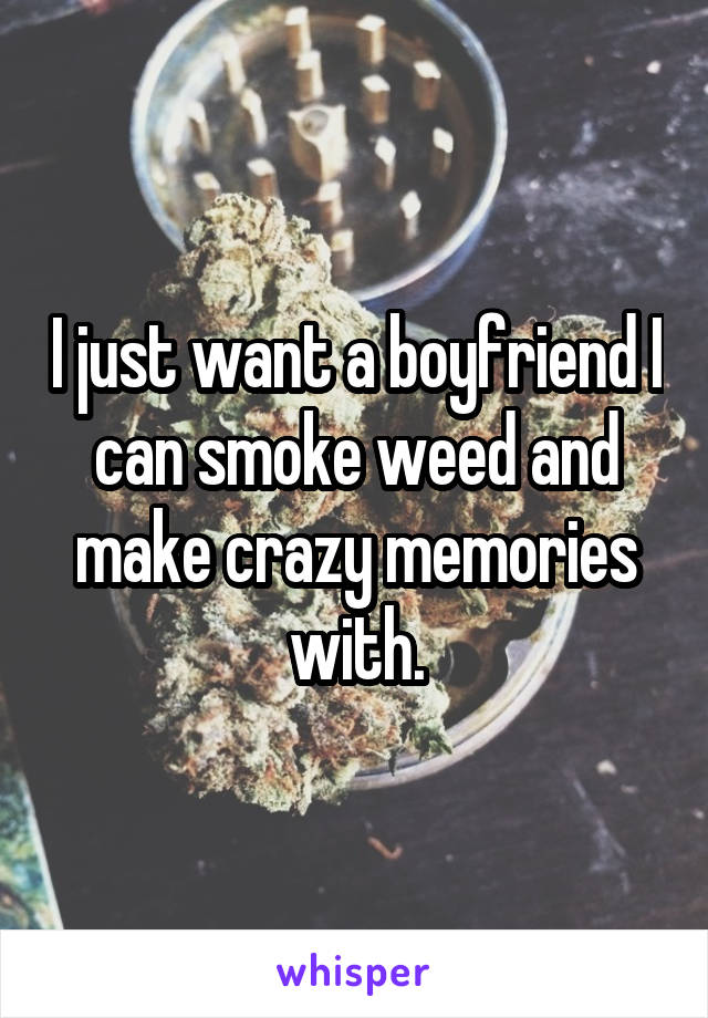I just want a boyfriend I can smoke weed and make crazy memories with.