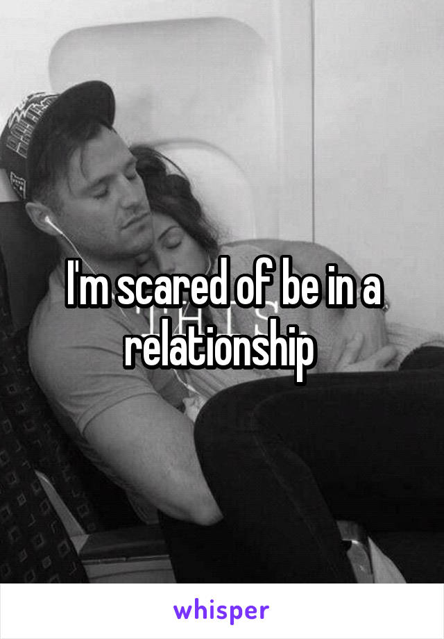 I'm scared of be in a relationship
