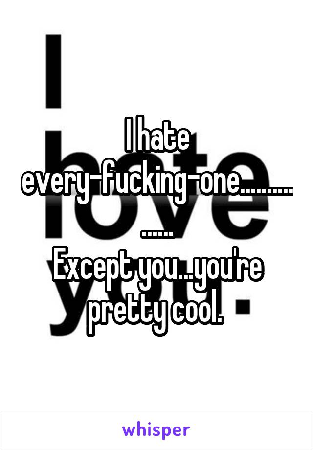I hate every-fucking-one................ Except you...you're pretty cool.