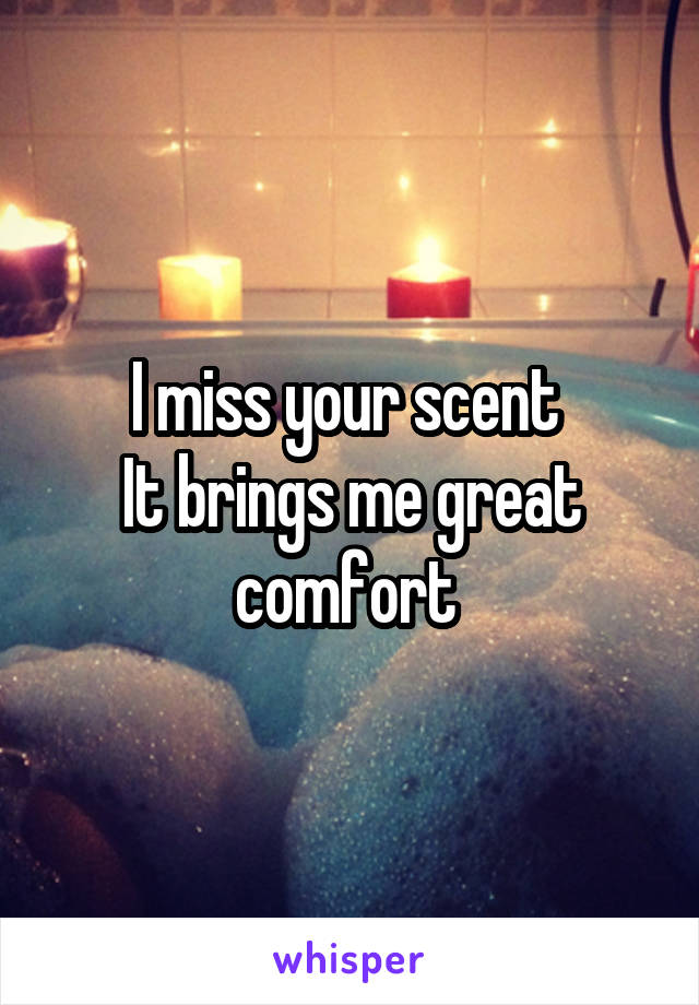 I miss your scent  It brings me great comfort