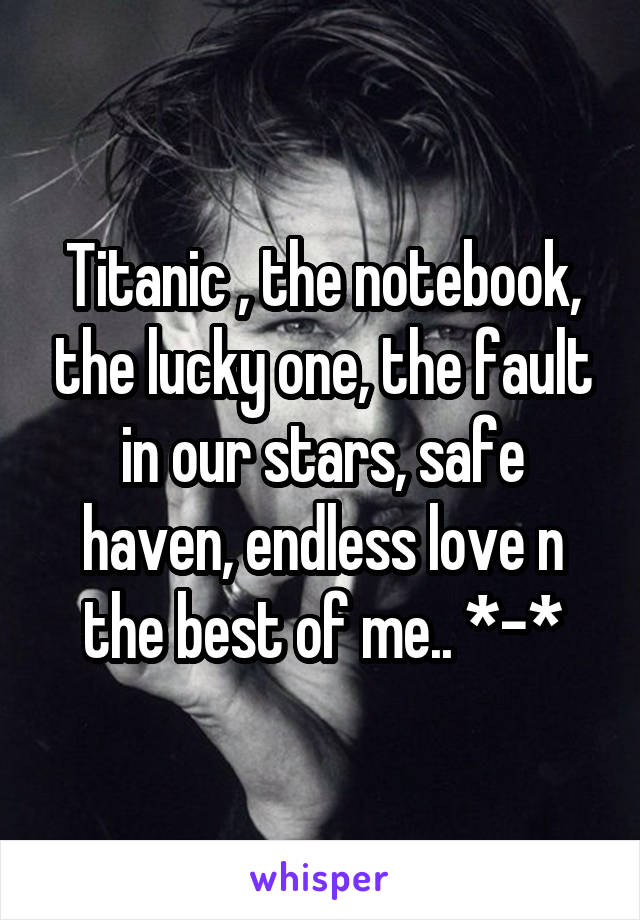 Titanic , the notebook, the lucky one, the fault in our stars, safe haven, endless love n the best of me.. *-*