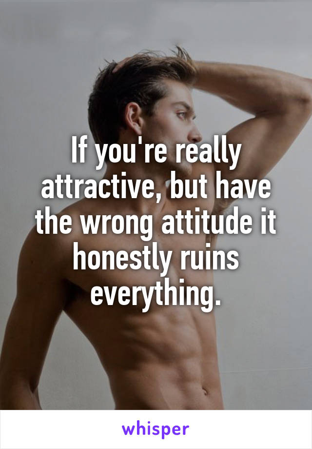 If you're really attractive, but have the wrong attitude it honestly ruins everything.