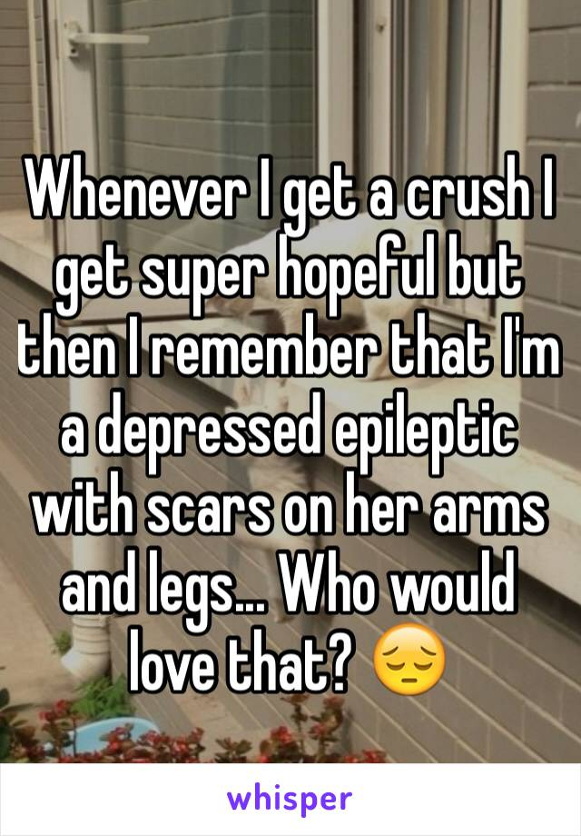Whenever I get a crush I get super hopeful but then I remember that I'm a depressed epileptic with scars on her arms and legs... Who would love that? 😔