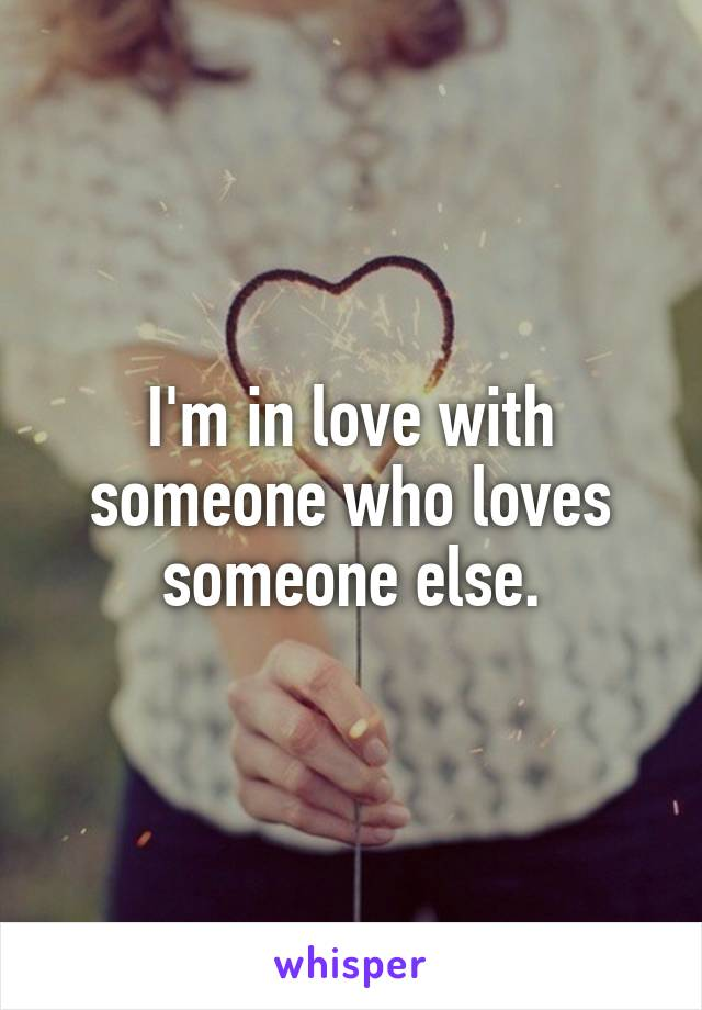 I'm in love with someone who loves someone else.
