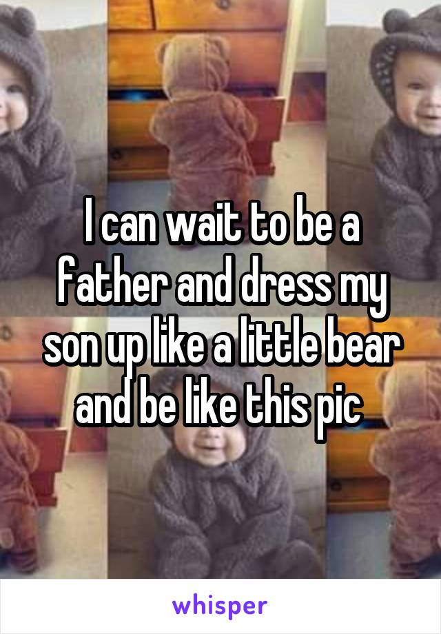 I can wait to be a father and dress my son up like a little bear and be like this pic