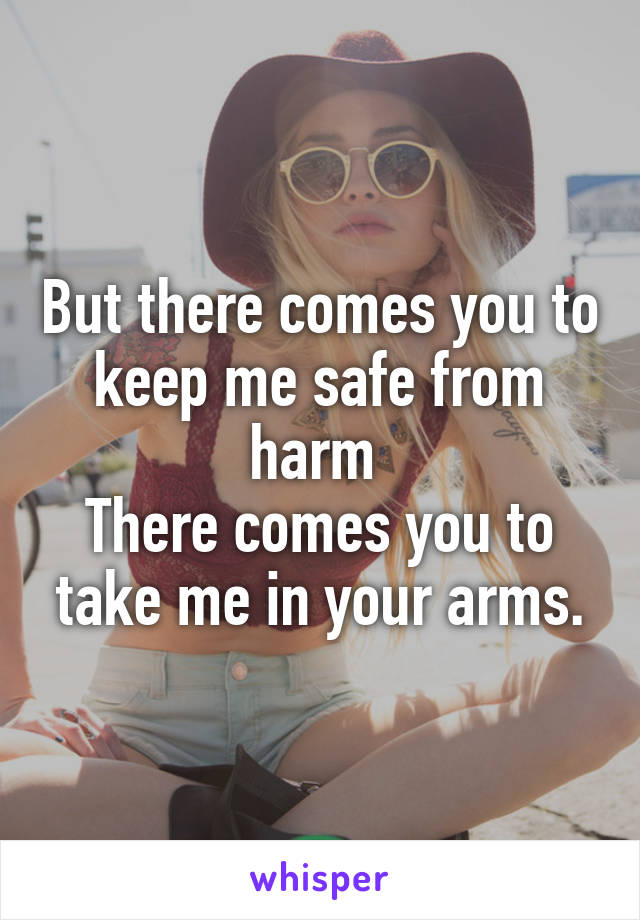 But there comes you to keep me safe from harm  There comes you to take me in your arms.