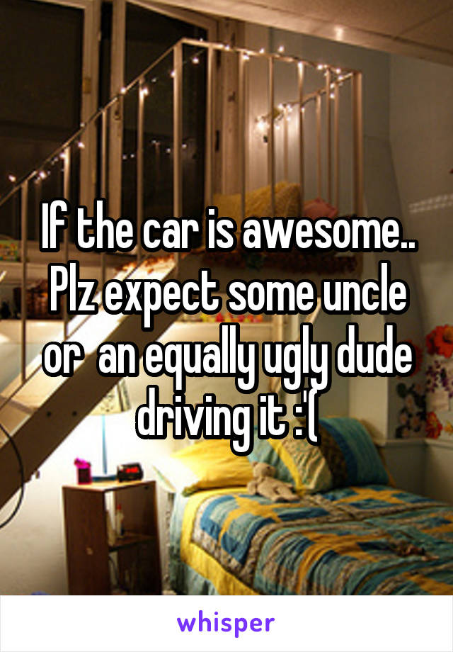 If the car is awesome.. Plz expect some uncle or  an equally ugly dude driving it :'(
