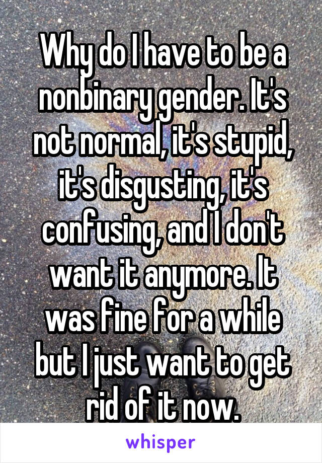 Why do I have to be a nonbinary gender. It's not normal, it's stupid, it's disgusting, it's confusing, and I don't want it anymore. It was fine for a while but I just want to get rid of it now.