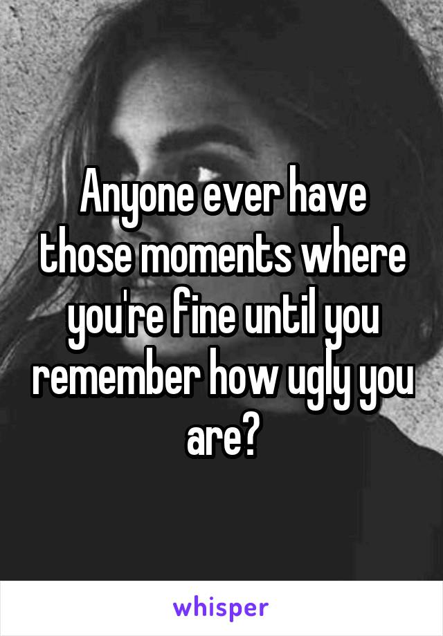 Anyone ever have those moments where you're fine until you remember how ugly you are?