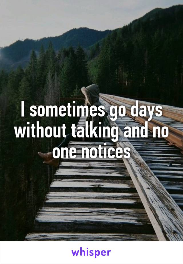 I sometimes go days without talking and no one notices