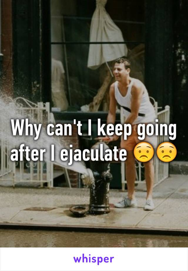 Why can't I keep going after I ejaculate 😟😟