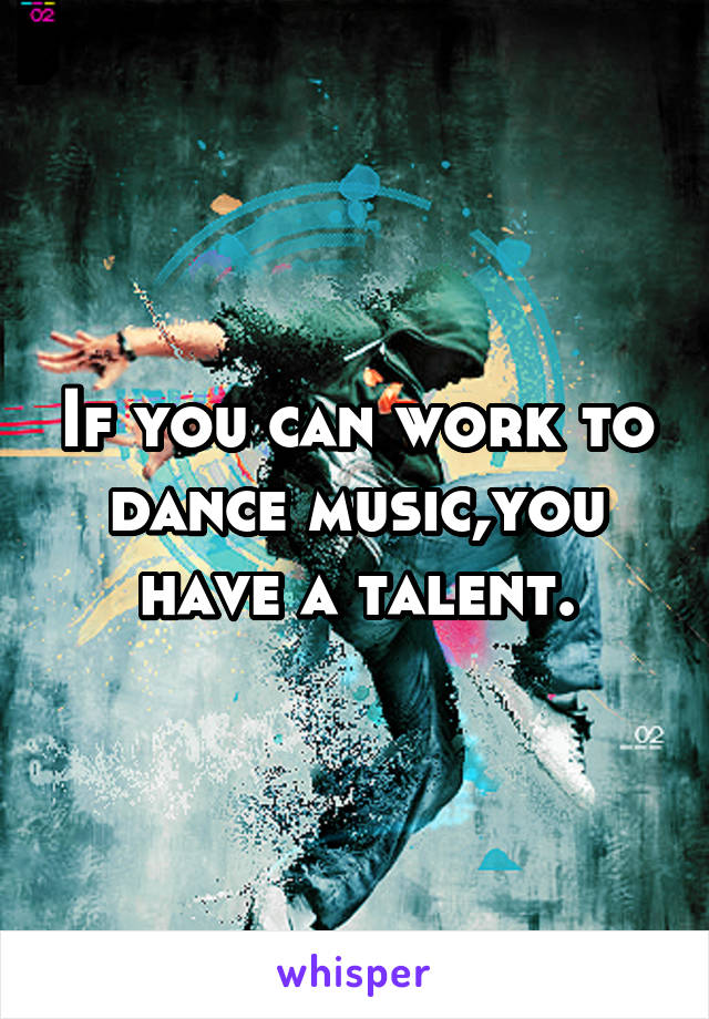 If you can work to dance music,you have a talent.