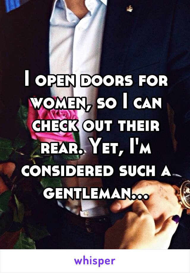 I open doors for women, so I can check out their rear. Yet, I'm considered such a gentleman…