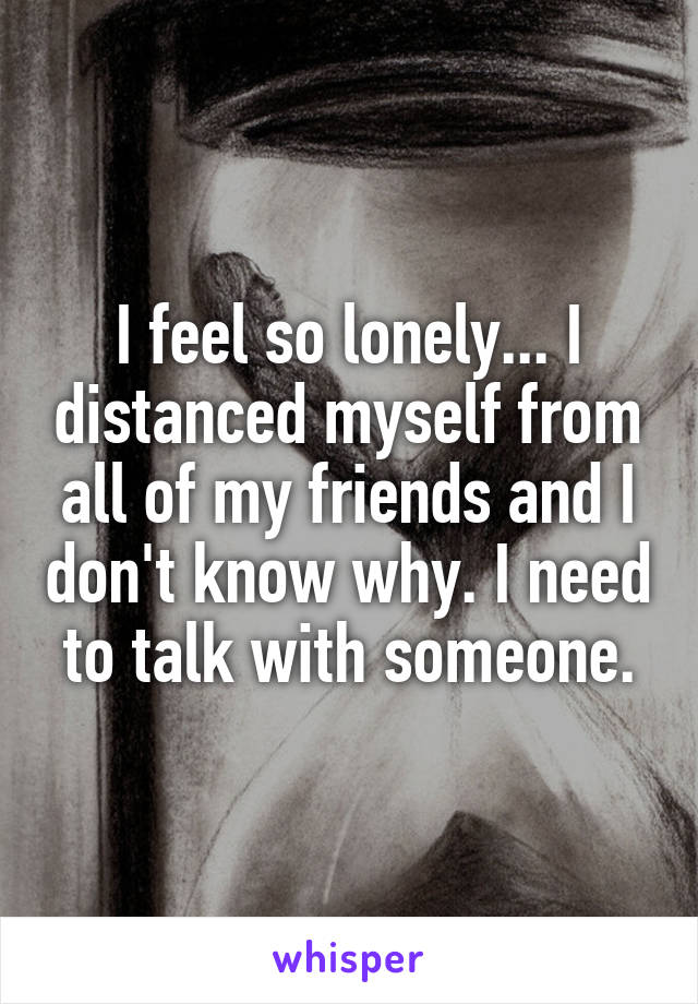 I feel so lonely... I distanced myself from all of my friends and I don't know why. I need to talk with someone.