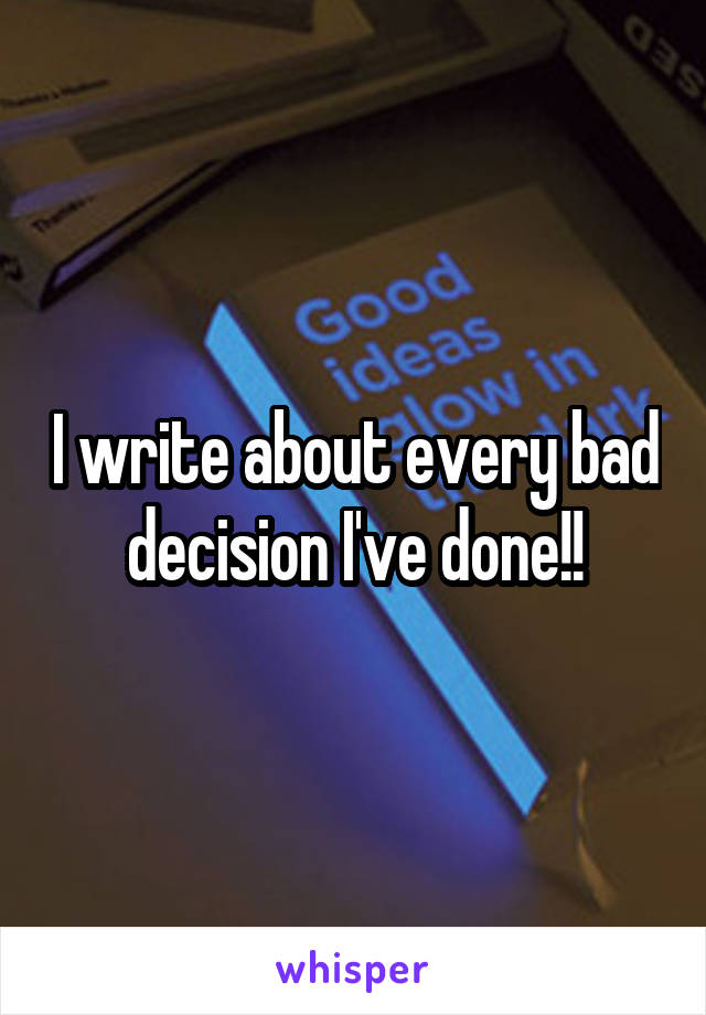 I write about every bad decision I've done!!