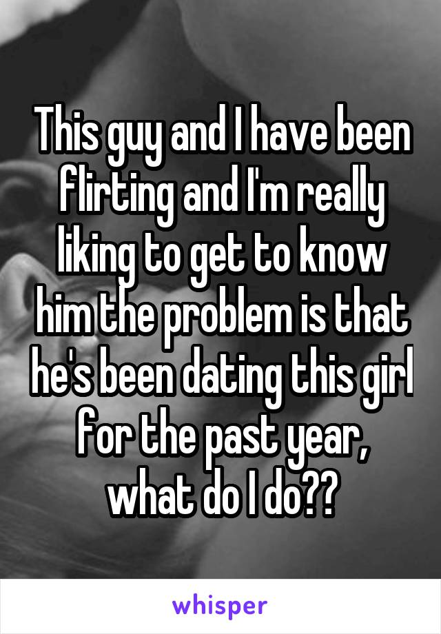 This guy and I have been flirting and I'm really liking to get to know him the problem is that he's been dating this girl for the past year, what do I do??