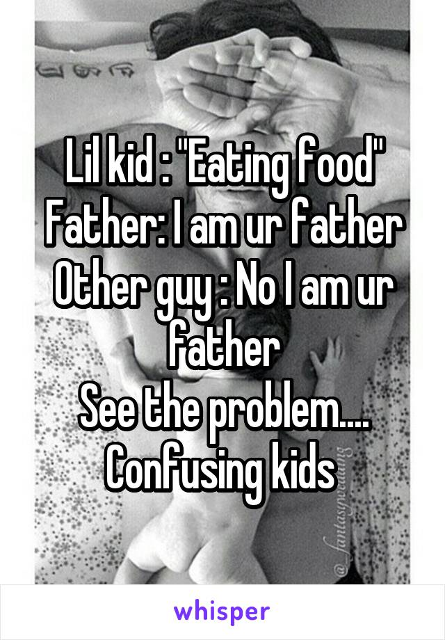 """Lil kid : """"Eating food"""" Father: I am ur father Other guy : No I am ur father See the problem.... Confusing kids"""