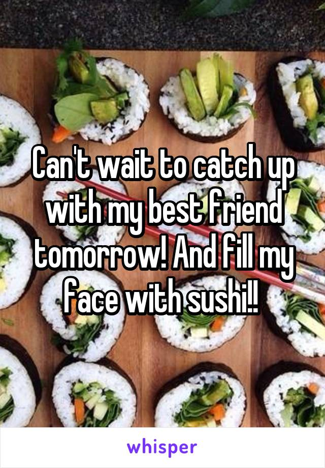 Can't wait to catch up with my best friend tomorrow! And fill my face with sushi!!
