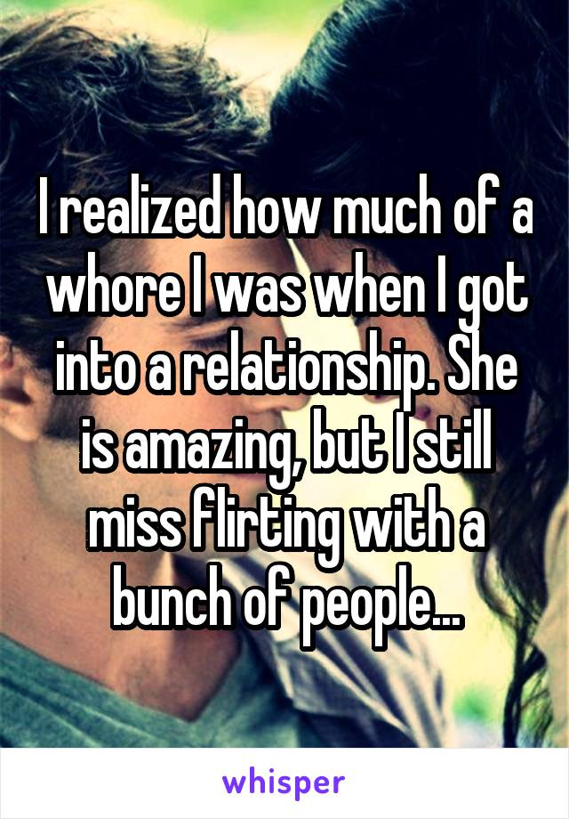 I realized how much of a whore I was when I got into a relationship. She is amazing, but I still miss flirting with a bunch of people...